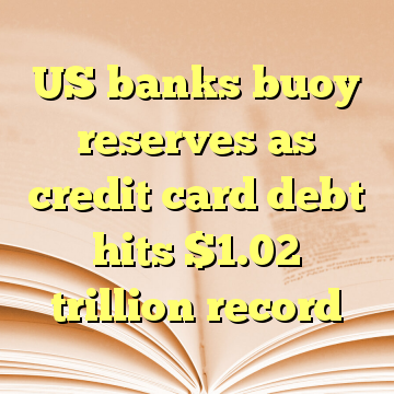US banks buoy reserves as credit card debt hits $1.02 trillion record