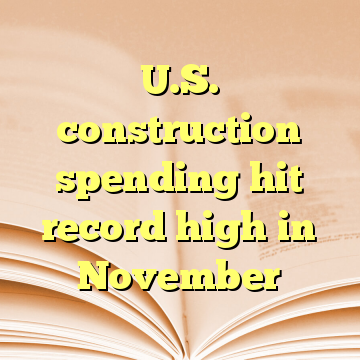 U.S. construction spending hit record high in November