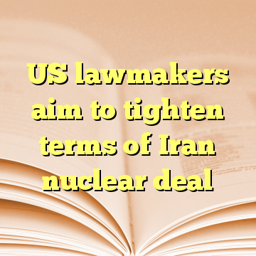 US lawmakers aim to tighten terms of Iran nuclear deal