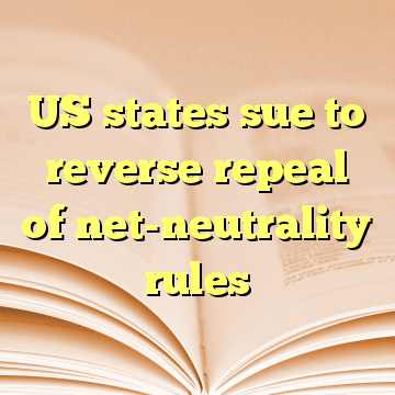 US states sue to reverse repeal of net-neutrality rules