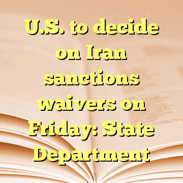 U.S. to decide on Iran sanctions waivers on Friday: State Department