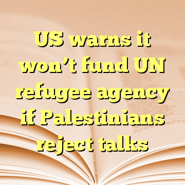 US warns it won't fund UN refugee agency if Palestinians reject talks