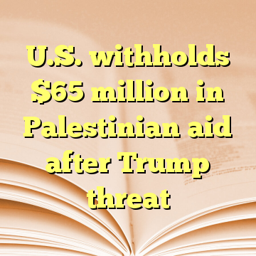U.S. withholds $65 million in Palestinian aid after Trump threat