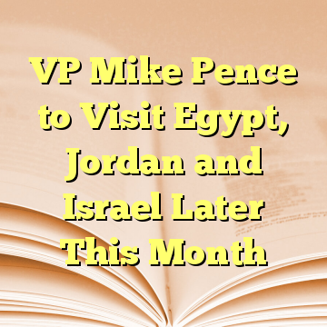 VP Mike Pence to Visit Egypt, Jordan and Israel Later This Month