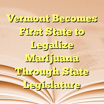 Vermont Becomes First State to Legalize Marijuana Through State Legislature