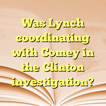 Was Lynch coordinating with Comey in the Clinton investigation?
