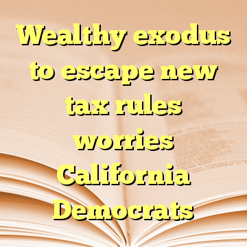 Wealthy exodus to escape new tax rules worries California Democrats