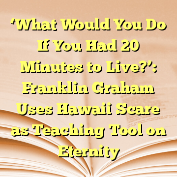'What Would You Do If You Had 20 Minutes to Live?': Franklin Graham Uses Hawaii Scare as Teaching Tool on Eternity