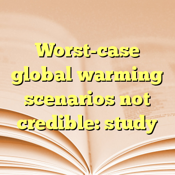 Worst-case global warming scenarios not credible: study