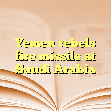 Yemen rebels fire missile at Saudi Arabia