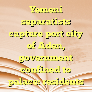 Yemeni separatists capture port city of Aden, government confined to palace: residents