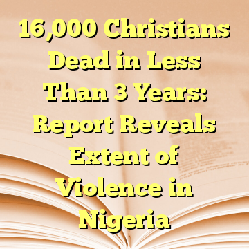 16,000 Christians Dead in Less Than 3 Years: Report Reveals Extent of Violence in Nigeria