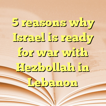 5 reasons why Israel is ready for war with Hezbollah in Lebanon