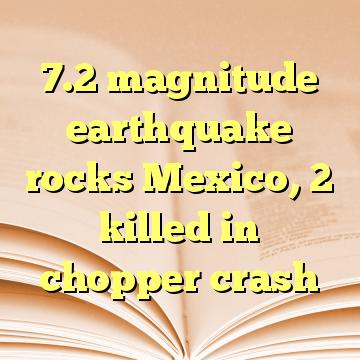 7.2 magnitude earthquake rocks Mexico, 2 killed in chopper crash