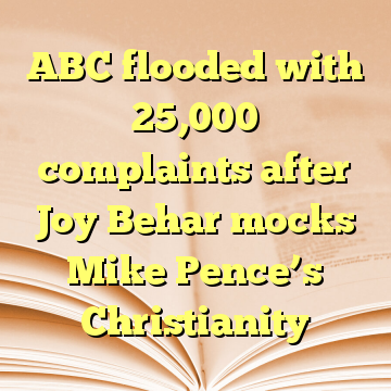 ABC flooded with 25,000 complaints after Joy Behar mocks Mike Pence's Christianity