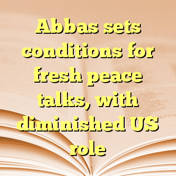 Abbas sets conditions for fresh peace talks, with diminished US role