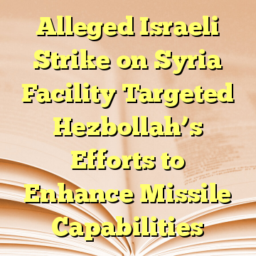 Alleged Israeli Strike on Syria Facility Targeted Hezbollah's Efforts to Enhance Missile Capabilities
