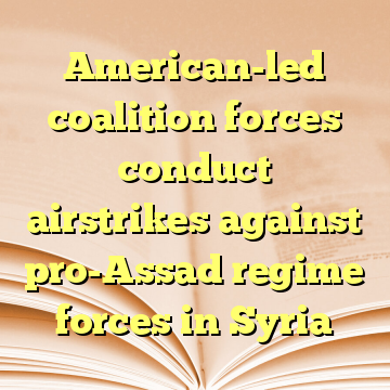 American-led coalition forces conduct airstrikes against pro-Assad regime forces in Syria