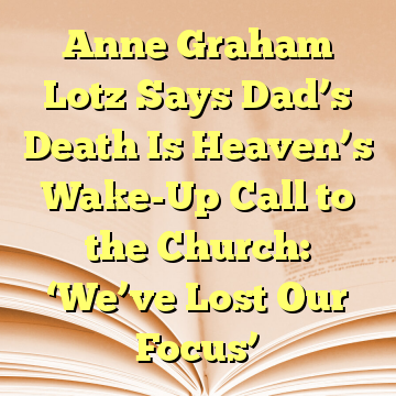 Anne Graham Lotz Says Dad's Death Is Heaven's Wake-Up Call to the Church: 'We've Lost Our Focus'