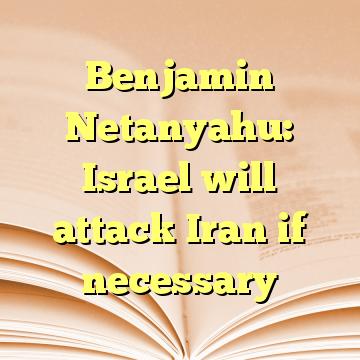 Benjamin Netanyahu: Israel will attack Iran if necessary