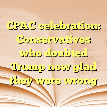 CPAC celebration: Conservatives who doubted Trump now glad they were wrong