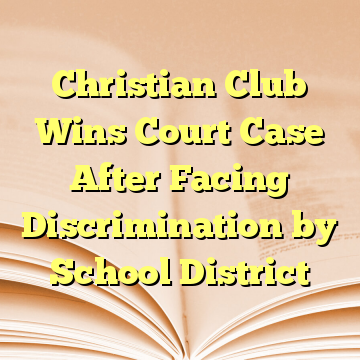 Christian Club Wins Court Case After Facing Discrimination by School District