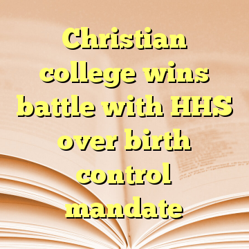Christian college wins battle with HHS over birth control mandate