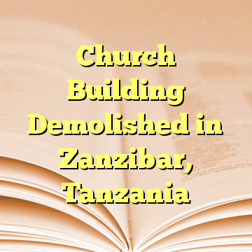Church Building Demolished in Zanzibar, Tanzania