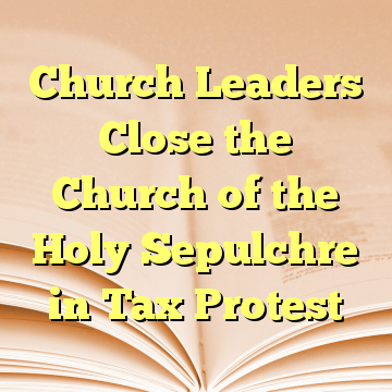Church Leaders Close the Church of the Holy Sepulchre in Tax Protest