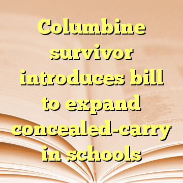 Columbine survivor introduces bill to expand concealed-carry in schools