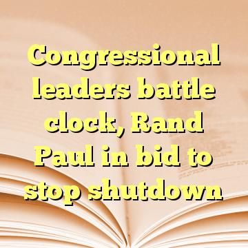 Congressional leaders battle clock, Rand Paul in bid to stop shutdown