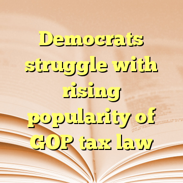 Democrats struggle with rising popularity of GOP tax law