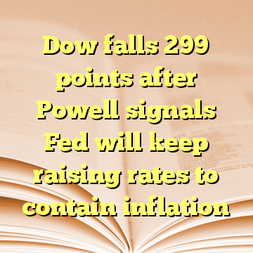 Dow falls 299 points after Powell signals Fed will keep raising rates to contain inflation