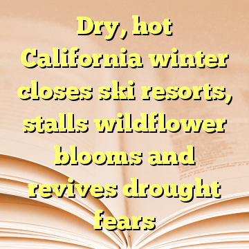 Dry, hot California winter closes ski resorts, stalls wildflower blooms and revives drought fears