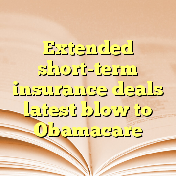 Extended short-term insurance deals latest blow to Obamacare