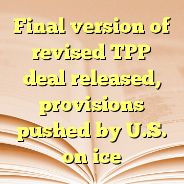 Final version of revised TPP deal released, provisions pushed by U.S. on ice