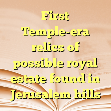 First Temple-era relics of possible royal estate found in Jerusalem hills