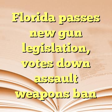 Florida passes new gun legislation, votes down assault weapons ban