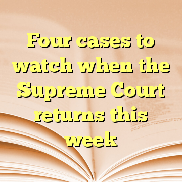 Four cases to watch when the Supreme Court returns this week