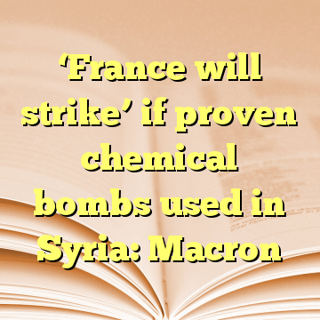 'France will strike' if proven chemical bombs used in Syria: Macron
