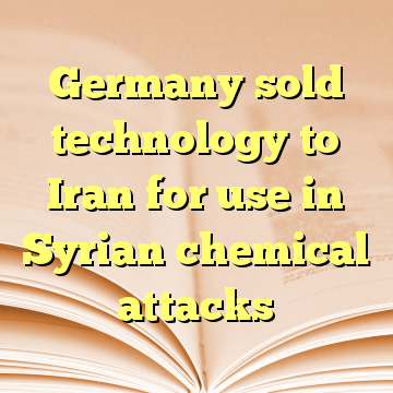 Germany sold technology to Iran for use in Syrian chemical attacks