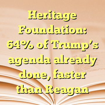 Heritage Foundation: 64% of Trump's agenda already done, faster than Reagan