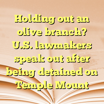 Holding out an olive branch? U.S. lawmakers speak out after being detained on Temple Mount
