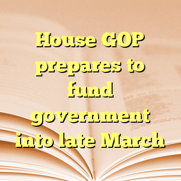 House GOP prepares to fund government into late March