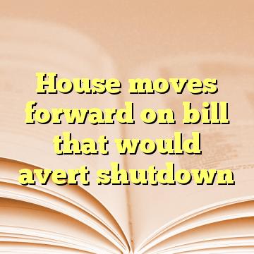 House moves forward on bill that would avert shutdown