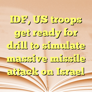 IDF, US troops get ready for drill to simulate massive missile attack on Israel