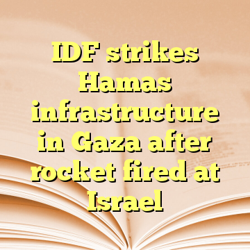 IDF strikes Hamas infrastructure in Gaza after rocket fired at Israel