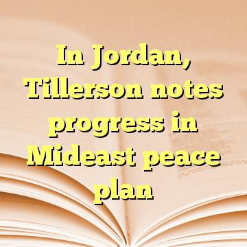 In Jordan, Tillerson notes progress in Mideast peace plan
