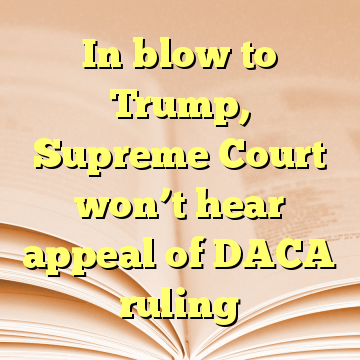 In blow to Trump, Supreme Court won't hear appeal of DACA ruling