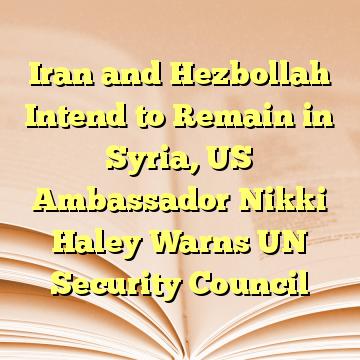 Iran and Hezbollah Intend to Remain in Syria, US Ambassador Nikki Haley Warns UN Security Council
